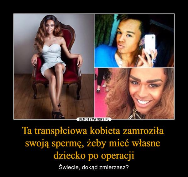 Ta transpłciowa kobieta zamroziła swoją spermę, żeby mieć własne dziecko po operacji – Świecie, dokąd zmierzasz?