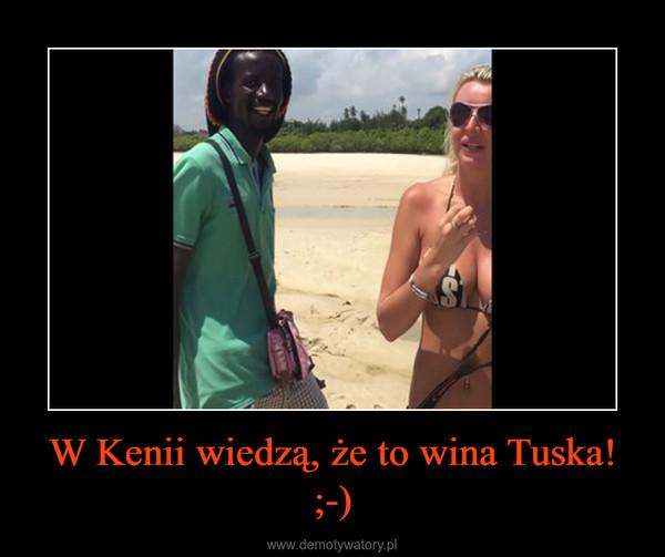 W Kenii wiedzą, że to wina Tuska! ;-) –