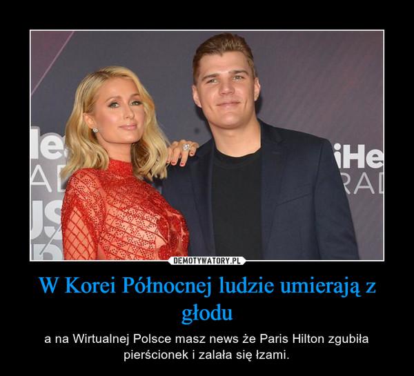 W Korei Północnej ludzie umierają z głodu – a na Wirtualnej Polsce masz news że Paris Hilton zgubiła pierścionek i zalała się łzami.