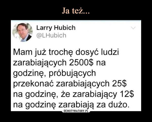 –  CI? Larry Hubi c h @LHubich Mam już trochę dosyć ludzi zarabiających 2500$ na godzinę, próbujących przekonać zarabiających 25$ na godzinę, że zarabiający 12$ na godzinę zarabiają za dużo.