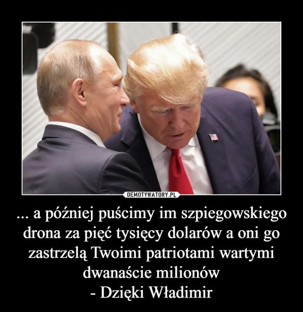 ... a później puścimy im szpiegowskiego drona za pięć tysięcy dolarów a oni go zastrzelą Twoimi patriotami wartymi dwanaście milionów- Dzięki Władimir –