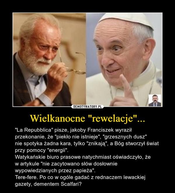 """Wielkanocne """"rewelacje""""... – """"La Repubblica"""" pisze, jakoby Franciszek wyraził przekonanie, że """"piekło nie istnieje"""", """"grzesznych dusz""""nie spotyka żadna kara, tylko """"znikają"""", a Bóg stworzył świat przy pomocy """"energii"""". Watykańskie biuro prasowe natychmiast oświadczyło, że w artykule """"nie zacytowano słów dosłownie wypowiedzianych przez papieża"""". Tere-fere. Po co w ogóle gadać z rednaczem lewackiej gazety, dementem Scalfari?"""
