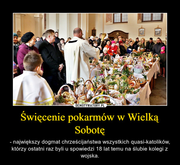 Święcenie pokarmów w Wielką Sobotę – - największy dogmat chrześcijaństwa wszystkich quasi-katolików, którzy ostatni raz byli u spowiedzi 18 lat temu na ślubie kolegi z wojska.