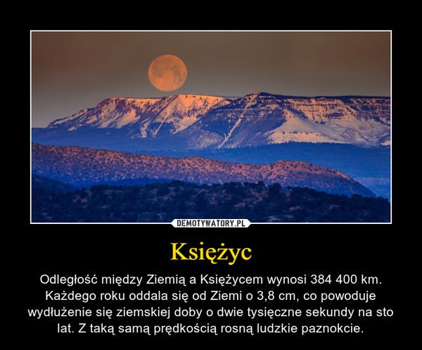 Księżyc – Odległość między Ziemią a Księżycem wynosi 384 400 km. Każdego roku oddala się od Ziemi o 3,8 cm, co powoduje wydłużenie się ziemskiej doby o dwie tysięczne sekundy na sto lat. Z taką samą prędkością rosną ludzkie paznokcie.