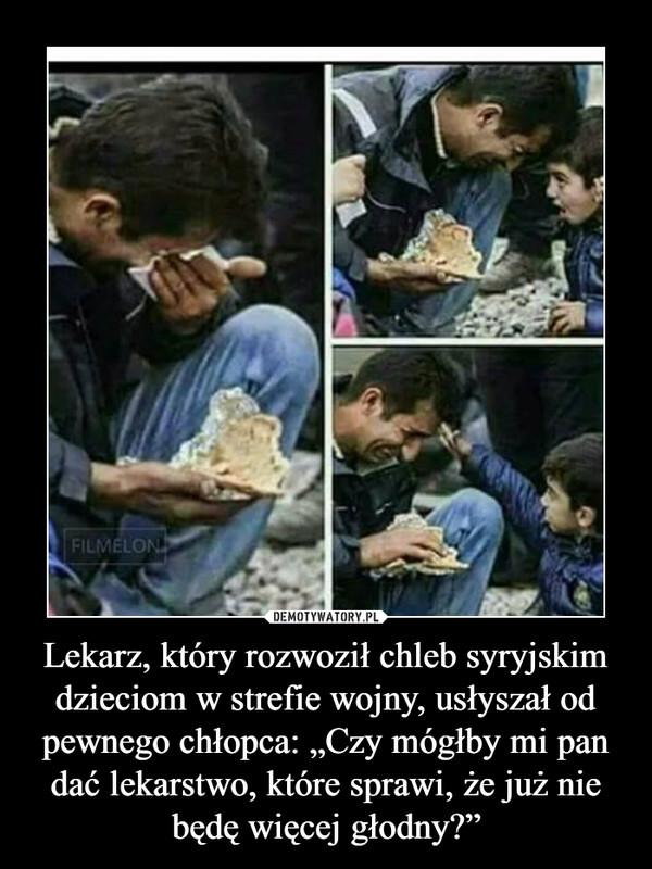 """Lekarz, który rozwoził chleb syryjskim dzieciom w strefie wojny, usłyszał od pewnego chłopca: """"Czy mógłby mi pan dać lekarstwo, które sprawi, że już nie będę więcej głodny?"""" –"""