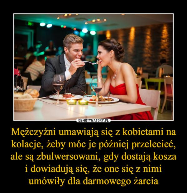 Mężczyźni umawiają się z kobietami na kolacje, żeby móc je później przelecieć, ale są zbulwersowani, gdy dostają kosza i dowiadują się, że one się z nimi umówiły dla darmowego żarcia –