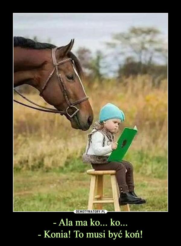 - Ala ma ko... ko...- Konia! To musi być koń! –