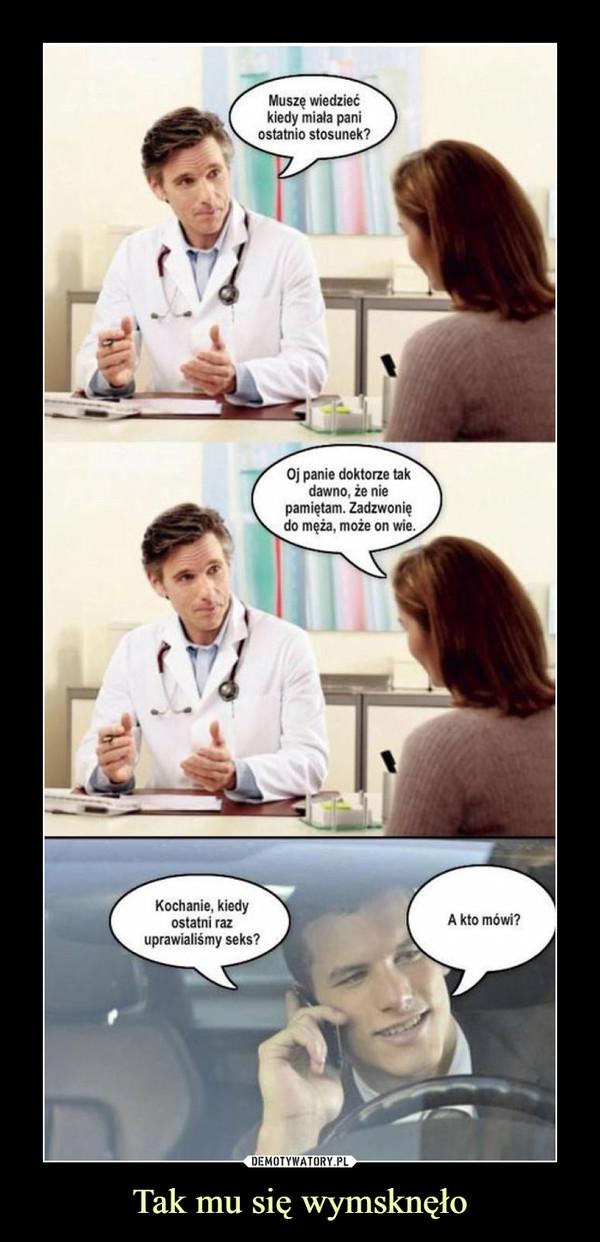 Tak mu się wymsknęło –  Muszę wiedzieć kiedy miała pani ostatnio stosunek?Oj panie doktorze tak dawno, że nie pamiętam. Zadzwonię do męża, może on wieKochanie, kiedy ostatni raz uprawialiśmy seks?A kto mówi?