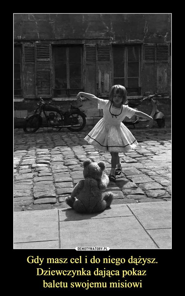 Gdy masz cel i do niego dążysz.Dziewczynka dająca pokaz baletu swojemu misiowi –