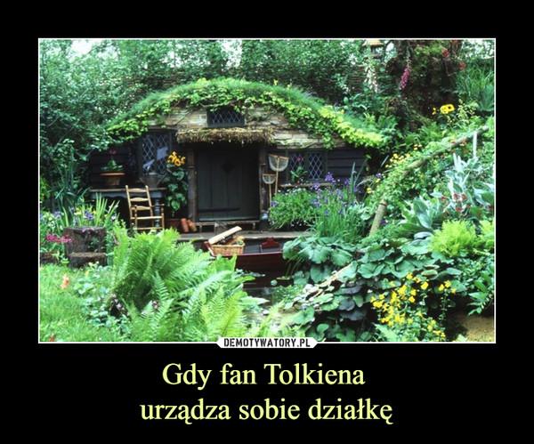 Gdy fan Tolkiena urządza sobie działkę –