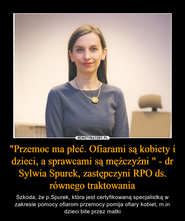 """""""Przemoc ma płeć. Ofiarami są kobiety i dzieci, a sprawcami są mężczyźni """" - dr Sylwia Spurek, zastępczyni RPO ds. równego traktowania – Szkoda, że p.Spurek, która jest certyfikowaną specjalistką w zakresie pomocy ofiarom przemocy pomija ofiary kobiet, m.in dzieci bite przez matki"""