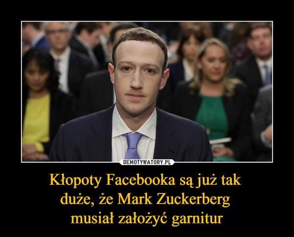 Kłopoty Facebooka są już tak duże, że Mark Zuckerberg musiał założyć garnitur –