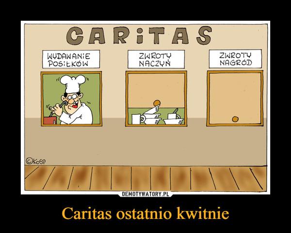 Caritas ostatnio kwitnie –  CARITASWYDAWANIE POSIŁKÓWZWROTY NACZYŃZWROTY NAGRÓD