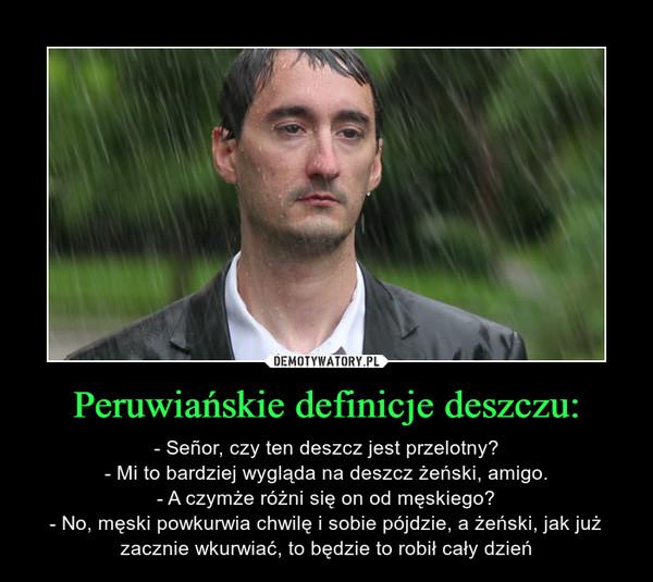 Peruwiańskie definicje deszczu: – - Señor, czy ten deszcz jest przelotny?- Mi to bardziej wygląda na deszcz żeński, amigo.- A czymże różni się on od męskiego?- No, męski powkurwia chwilę i sobie pójdzie, a żeński, jak już zacznie wkurwiać, to będzie to robił cały dzień