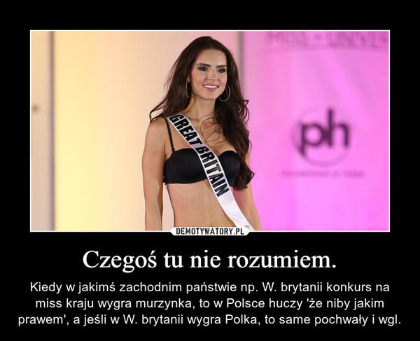 Czegoś tu nie rozumiem. – Kiedy w jakimś zachodnim państwie np. W. brytanii konkurs na miss kraju wygra murzynka, to w Polsce huczy 'że niby jakim prawem', a jeśli w W. brytanii wygra Polka, to same pochwały i wgl.