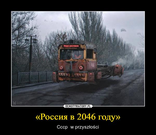 «Россия в 2046 году» – Cccp  w przyszłości