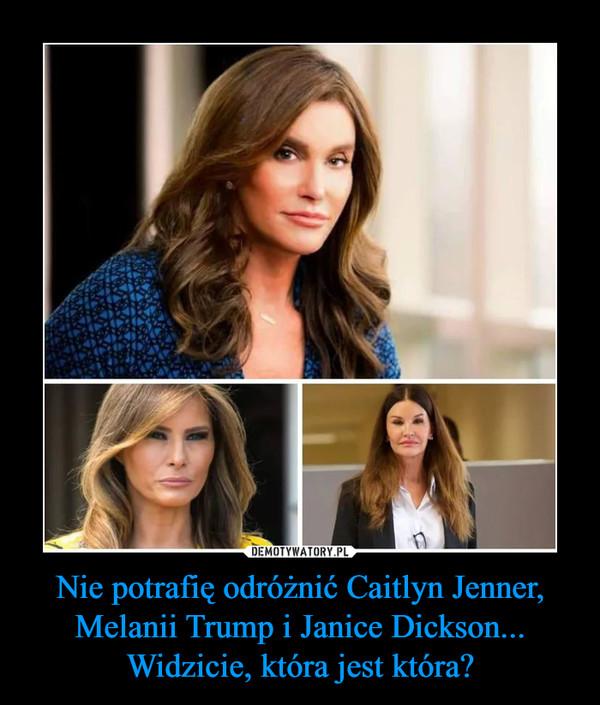 Nie potrafię odróżnić Caitlyn Jenner, Melanii Trump i Janice Dickson... Widzicie, która jest która? –