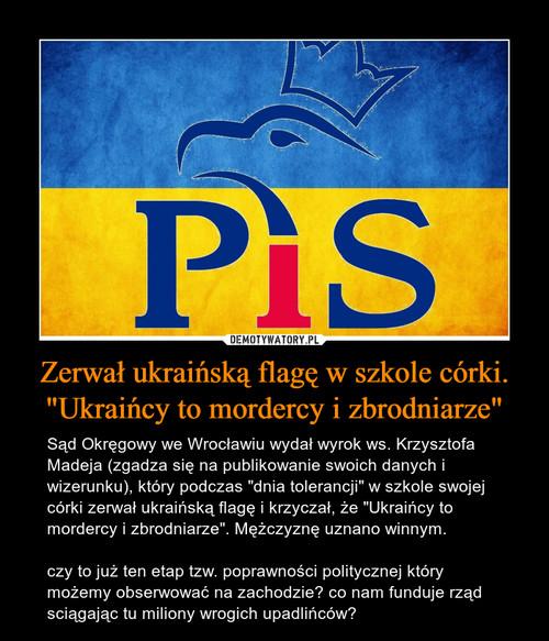 """Zerwał ukraińską flagę w szkole córki. """"Ukraińcy to mordercy i zbrodniarze"""""""