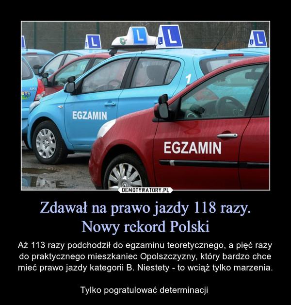 Zdawał na prawo jazdy 118 razy.Nowy rekord Polski – Aż 113 razy podchodził do egzaminu teoretycznego, a pięć razy do praktycznego mieszkaniec Opolszczyzny, który bardzo chce mieć prawo jazdy kategorii B. Niestety - to wciąż tylko marzenia.Tylko pogratulować determinacji