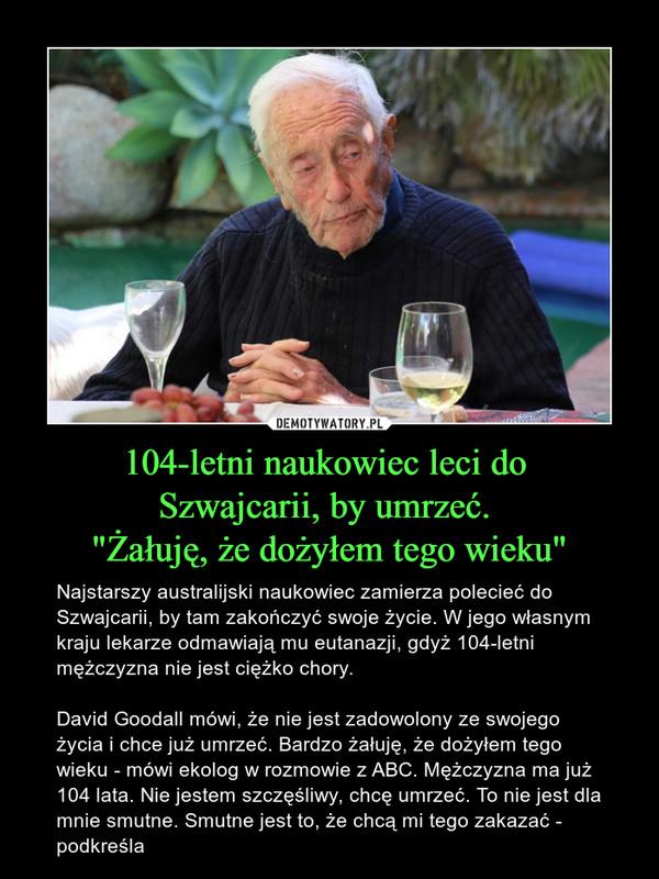 """104-letni naukowiec leci do Szwajcarii, by umrzeć. """"Żałuję, że dożyłem tego wieku"""" – Najstarszy australijski naukowiec zamierza polecieć do Szwajcarii, by tam zakończyć swoje życie. W jego własnym kraju lekarze odmawiają mu eutanazji, gdyż 104-letni mężczyzna nie jest ciężko chory. David Goodall mówi, że nie jest zadowolony ze swojego życia i chce już umrzeć. Bardzo żałuję, że dożyłem tego wieku - mówi ekolog w rozmowie z ABC. Mężczyzna ma już 104 lata. Nie jestem szczęśliwy, chcę umrzeć. To nie jest dla mnie smutne. Smutne jest to, że chcą mi tego zakazać - podkreśla"""