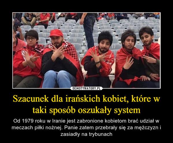 Szacunek dla irańskich kobiet, które w taki sposób oszukały system – Od 1979 roku w Iranie jest zabronione kobietom brać udział w meczach piłki nożnej. Panie zatem przebrały się za mężczyzn i zasiadły na trybunach