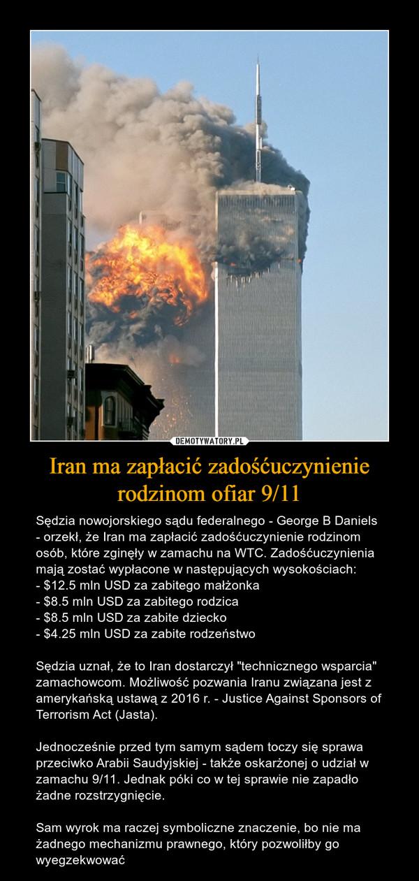"""Iran ma zapłacić zadośćuczynienie rodzinom ofiar 9/11 – Sędzia nowojorskiego sądu federalnego - George B Daniels - orzekł, że Iran ma zapłacić zadośćuczynienie rodzinom osób, które zginęły w zamachu na WTC. Zadośćuczynienia mają zostać wypłacone w następujących wysokościach:- $12.5 mln USD za zabitego małżonka- $8.5 mln USD za zabitego rodzica- $8.5 mln USD za zabite dziecko- $4.25 mln USD za zabite rodzeństwoSędzia uznał, że to Iran dostarczył """"technicznego wsparcia"""" zamachowcom. Możliwość pozwania Iranu związana jest z amerykańską ustawą z 2016 r. - Justice Against Sponsors of Terrorism Act (Jasta).Jednocześnie przed tym samym sądem toczy się sprawa przeciwko Arabii Saudyjskiej - także oskarżonej o udział w zamachu 9/11. Jednak póki co w tej sprawie nie zapadło żadne rozstrzygnięcie.Sam wyrok ma raczej symboliczne znaczenie, bo nie ma żadnego mechanizmu prawnego, który pozwoliłby go wyegzekwować"""