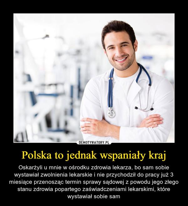 Polska to jednak wspaniały kraj – Oskarżyli u mnie w ośrodku zdrowia lekarza, bo sam sobie wystawiał zwolnienia lekarskie i nie przychodził do pracy już 3 miesiące przenosząc termin sprawy sądowej z powodu jego złego stanu zdrowia popartego zaświadczeniami lekarskimi, które wystawiał sobie sam