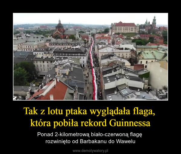 Tak z lotu ptaka wyglądała flaga, która pobiła rekord Guinnessa – Ponad 2-kilometrową biało-czerwoną flagę rozwinięto od Barbakanu do Wawelu