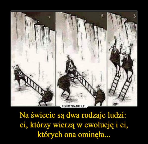 Na świecie są dwa rodzaje ludzi: ci, którzy wierzą w ewolucję i ci, których ona ominęła... –