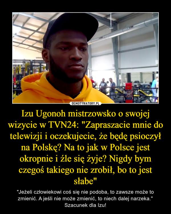 """Izu Ugonoh mistrzowsko o swojej wizycie w TVN24: """"Zapraszacie mnie do telewizji i oczekujecie, że będę psioczył na Polskę? Na to jak w Polsce jest okropnie i źle się żyje? Nigdy bym czegoś takiego nie zrobił, bo to jest słabe"""" – """"Jeżeli człowiekowi coś się nie podoba, to zawsze może to zmienić. A jeśli nie może zmienić, to niech dalej narzeka."""" Szacunek dla Izu!"""