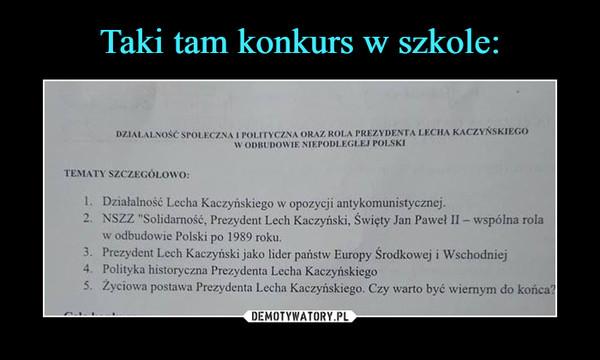 """–  DZIALALNOSČ SPOLECZNA I POLITYCZNA ORAZ ROLA PREZYDENTA LECHA KACZYNSKIEGOWODBUDOWIE NIEPODLEGLEJ POLSKITEMATY SZCZEGOLOWO:1. Działalność Lecha Kaczyńskiego w opozycji antykomunistycznej.2. NSZZ """"Solidarność, Prezydent Lech Kaczyński, Święty Jan Paweł II - wspólna rolaw odbudowie Polski po 1989 roku.3. Prezydent Lech Kaczyński jako lider państw Europy Srodkowej i Wschodniej4. Polityka historyczna Prezydenta Lecha Kaczyńskiego5. Zyciowa postawa Prezydenta Lecha Kaczyńskiego. Czy warto być wienym do koñca?"""