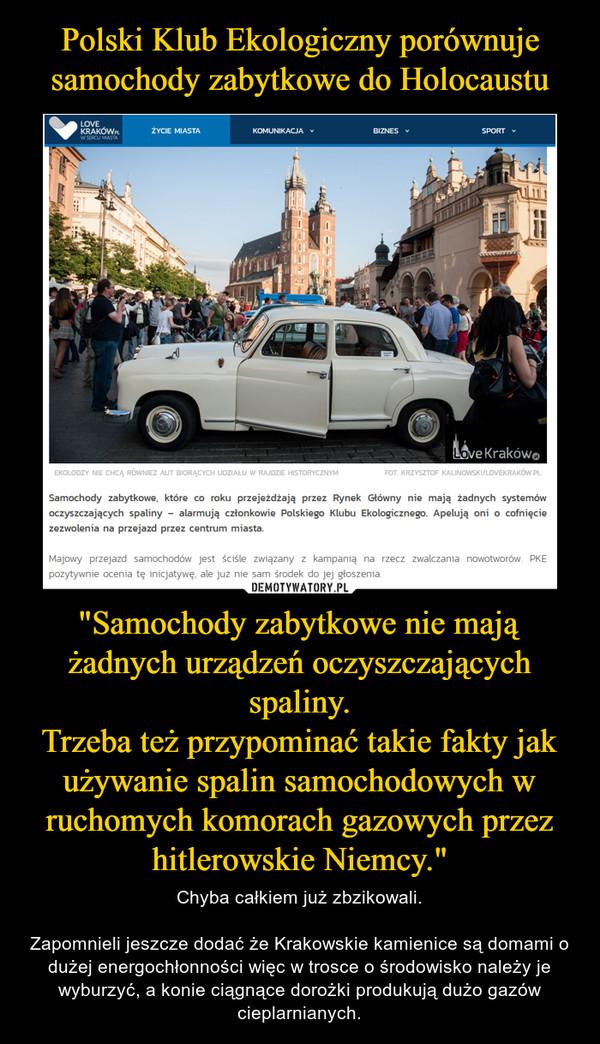 """""""Samochody zabytkowe nie mają żadnych urządzeń oczyszczających spaliny.Trzeba też przypominać takie fakty jak używanie spalin samochodowych w ruchomych komorach gazowych przez hitlerowskie Niemcy."""" – Chyba całkiem już zbzikowali.Zapomnieli jeszcze dodać że Krakowskie kamienice są domami o dużej energochłonności więc w trosce o środowisko należy je wyburzyć, a konie ciągnące dorożki produkują dużo gazów cieplarnianych."""