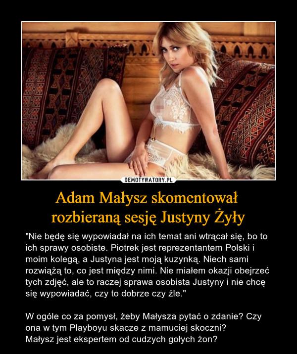 """Adam Małysz skomentował rozbieraną sesję Justyny Żyły – """"Nie będę się wypowiadał na ich temat ani wtrącał się, bo to ich sprawy osobiste. Piotrek jest reprezentantem Polski i moim kolegą, a Justyna jest moją kuzynką. Niech sami rozwiążą to, co jest między nimi. Nie miałem okazji obejrzeć tych zdjęć, ale to raczej sprawa osobista Justyny i nie chcę się wypowiadać, czy to dobrze czy źle.""""W ogóle co za pomysł, żeby Małysza pytać o zdanie? Czy ona w tym Playboyu skacze z mamuciej skoczni? Małysz jest ekspertem od cudzych gołych żon?"""