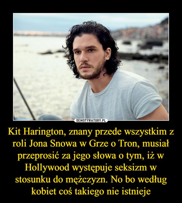 Kit Harington, znany przede wszystkim z roli Jona Snowa w Grze o Tron, musiał przeprosić za jego słowa o tym, iż w Hollywood występuje seksizm w stosunku do mężczyzn. No bo według kobiet coś takiego nie istnieje –