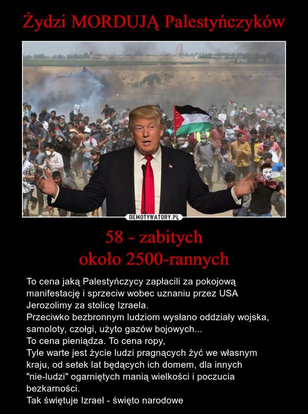 """58 - zabitychokoło 2500-rannych – To cena jaką Palestyńczycy zapłacili za pokojową manifestację i sprzeciw wobec uznaniu przez USA Jerozolimy za stolicę Izraela.Przeciwko bezbronnym ludziom wysłano oddziały wojska, samoloty, czołgi, użyto gazów bojowych...To cena pieniądza. To cena ropy, Tyle warte jest życie ludzi pragnących żyć we własnym kraju, od setek lat będących ich domem, dla innych """"nie-ludzi"""" ogarniętych manią wielkości i poczucia bezkarności.Tak świętuje Izrael - święto narodowe"""