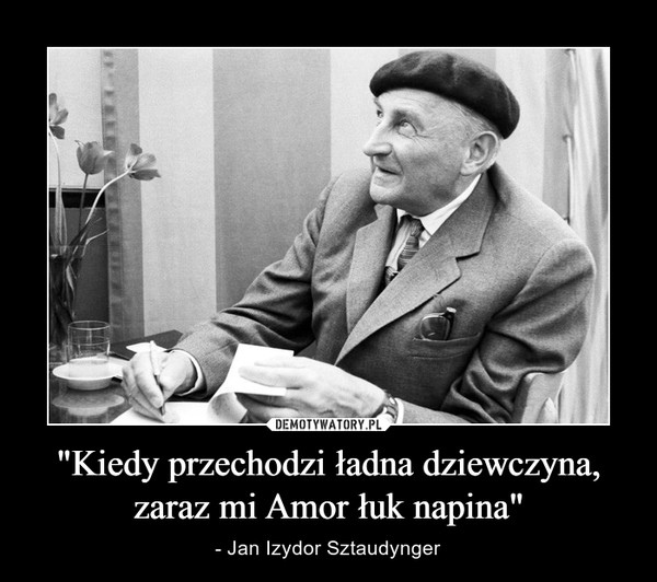 """""""Kiedy przechodzi ładna dziewczyna, zaraz mi Amor łuk napina"""" – - Jan Izydor Sztaudynger"""