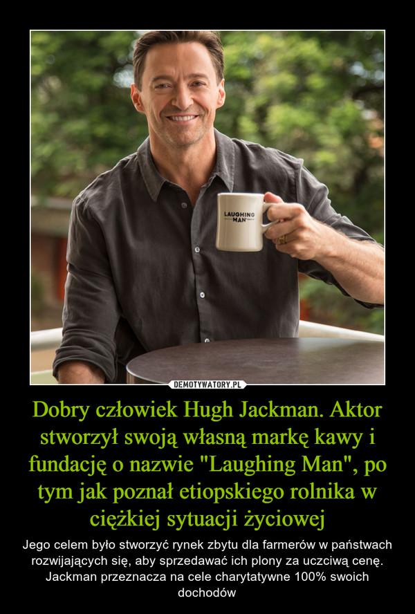 """Dobry człowiek Hugh Jackman. Aktor stworzył swoją własną markę kawy i fundację o nazwie """"Laughing Man"""", po tym jak poznał etiopskiego rolnika w ciężkiej sytuacji życiowej – Jego celem było stworzyć rynek zbytu dla farmerów w państwach rozwijających się, aby sprzedawać ich plony za uczciwą cenę. Jackman przeznacza na cele charytatywne 100% swoich dochodów"""