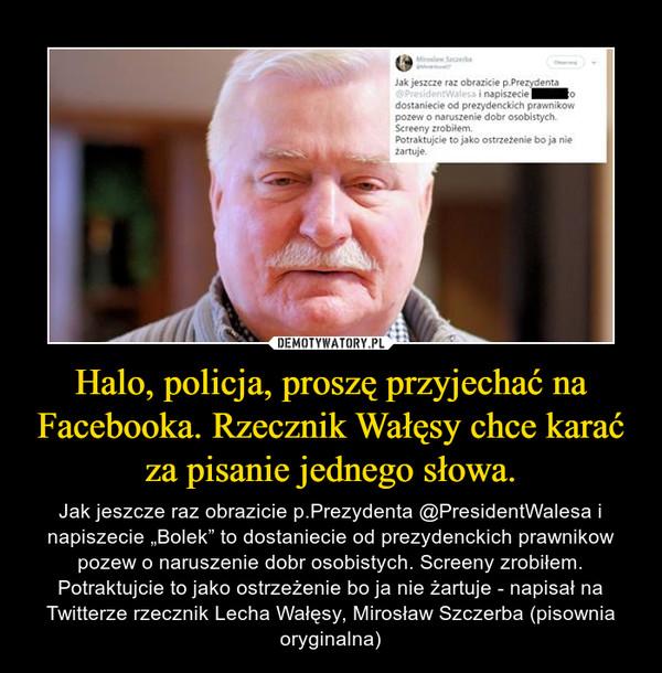 """Halo, policja, proszę przyjechać na Facebooka. Rzecznik Wałęsy chce karać za pisanie jednego słowa. – Jak jeszcze raz obrazicie p.Prezydenta @PresidentWalesa i napiszecie """"Bolek"""" to dostaniecie od prezydenckich prawnikow pozew o naruszenie dobr osobistych. Screeny zrobiłem. Potraktujcie to jako ostrzeżenie bo ja nie żartuje - napisał na Twitterze rzecznik Lecha Wałęsy, Mirosław Szczerba (pisownia oryginalna)"""