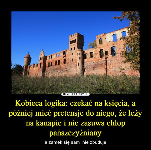 Kobieca logika: czekać na księcia, a później mieć pretensje do niego, że leży na kanapie i nie zasuwa chłop pańszczyźniany – a zamek się sam  nie zbuduje