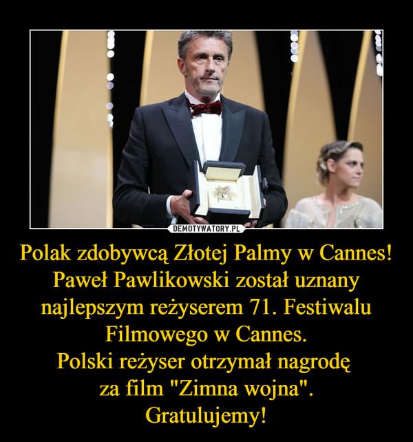 """Polak zdobywcą Złotej Palmy w Cannes!Paweł Pawlikowski został uznany najlepszym reżyserem 71. Festiwalu Filmowego w Cannes.Polski reżyser otrzymał nagrodę za film """"Zimna wojna"""".Gratulujemy! –"""