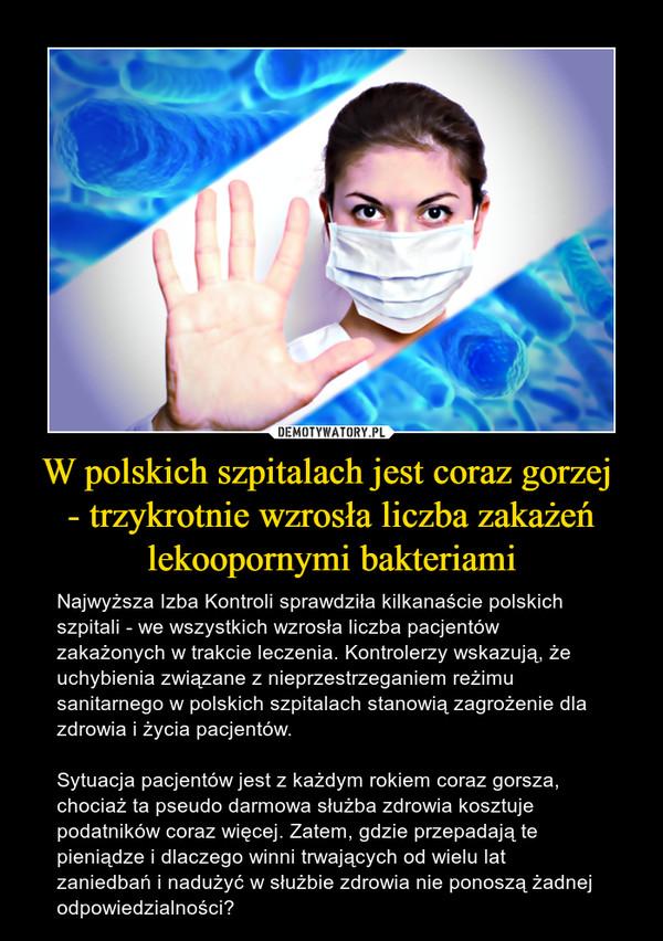 W polskich szpitalach jest coraz gorzej - trzykrotnie wzrosła liczba zakażeń lekoopornymi bakteriami – Najwyższa Izba Kontroli sprawdziła kilkanaście polskich szpitali - we wszystkich wzrosła liczba pacjentów zakażonych w trakcie leczenia. Kontrolerzy wskazują, że uchybienia związane z nieprzestrzeganiem reżimu sanitarnego w polskich szpitalach stanowią zagrożenie dla zdrowia i życia pacjentów.Sytuacja pacjentów jest z każdym rokiem coraz gorsza, chociaż ta pseudo darmowa służba zdrowia kosztuje podatników coraz więcej. Zatem, gdzie przepadają te pieniądze i dlaczego winni trwających od wielu lat zaniedbań i nadużyć w służbie zdrowia nie ponoszą żadnej odpowiedzialności?