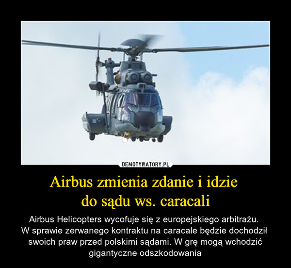 Airbus zmienia zdanie i idzie do sądu ws. caracali – Airbus Helicopters wycofuje się z europejskiego arbitrażu. W sprawie zerwanego kontraktu na caracale będzie dochodził swoich praw przed polskimi sądami. W grę mogą wchodzić gigantyczne odszkodowania