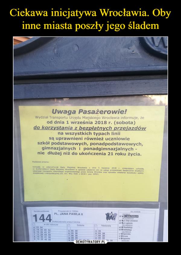 –  Uwaga Pasażerowie! Wydział Transportu Urzędu Miejskiego Wrocławia informuje, że od dnia 1 września 2018 r. (sobota) do korzystania z bezpłatnych przeJazdów na wszystkich typach linii są uprawnieni również uczniowie szkół podstawowych, ponadpodstawowych, gimnazjalnych i ponadgimnazjalnych -nie dłużej niż do ukończenia 21 roku życia.