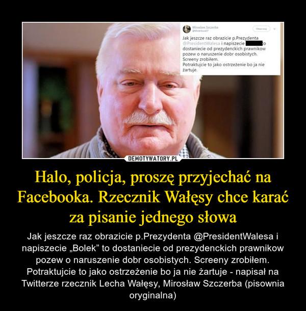 """Halo, policja, proszę przyjechać na Facebooka. Rzecznik Wałęsy chce karać za pisanie jednego słowa – Jak jeszcze raz obrazicie p.Prezydenta @PresidentWalesa i napiszecie """"Bolek"""" to dostaniecie od prezydenckich prawnikow pozew o naruszenie dobr osobistych. Screeny zrobiłem. Potraktujcie to jako ostrzeżenie bo ja nie żartuje - napisał na Twitterze rzecznik Lecha Wałęsy, Mirosław Szczerba (pisownia oryginalna)"""