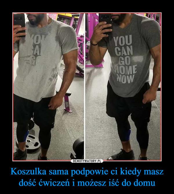 Koszulka sama podpowie ci kiedy masz dość ćwiczeń i możesz iść do domu –