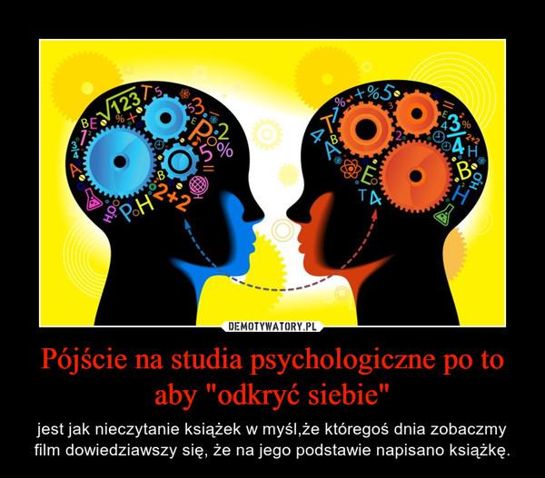 """Pójście na studia psychologiczne po to aby """"odkryć siebie"""" – jest jak nieczytanie książek w myśl,że któregoś dnia zobaczmy film dowiedziawszy się, że na jego podstawie napisano książkę."""