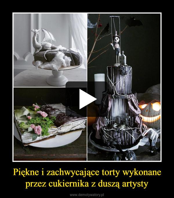 Piękne i zachwycające torty wykonane przez cukiernika z duszą artysty –