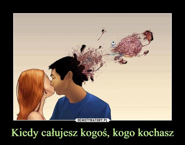 Kiedy całujesz kogoś, kogo kochasz –