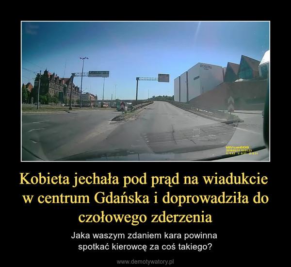 Kobieta jechała pod prąd na wiadukcie w centrum Gdańska i doprowadziła do czołowego zderzenia – Jaka waszym zdaniem kara powinna spotkać kierowcę za coś takiego?