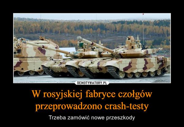 W rosyjskiej fabryce czołgów przeprowadzono crash-testy – Trzeba zamówić nowe przeszkody